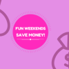Have Fun At The Weekends Whilst Saving Money